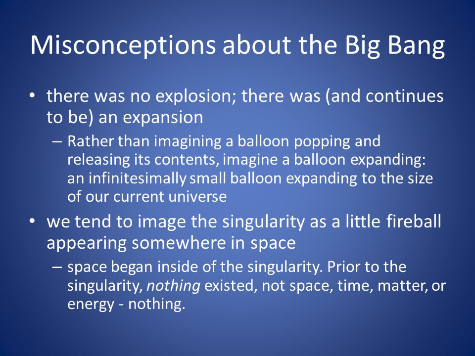 Misconceptions about the Big Bang there was no explosion; there was (and continues to be) an expansion – Rather than imagining a balloon popping and releasing its contents, imagine a balloon expanding: an infinitesimally small balloon expanding to the size of our current universe we tend to image the singularity as a little fireball appearing somewhere in space – space began inside of the singularity.