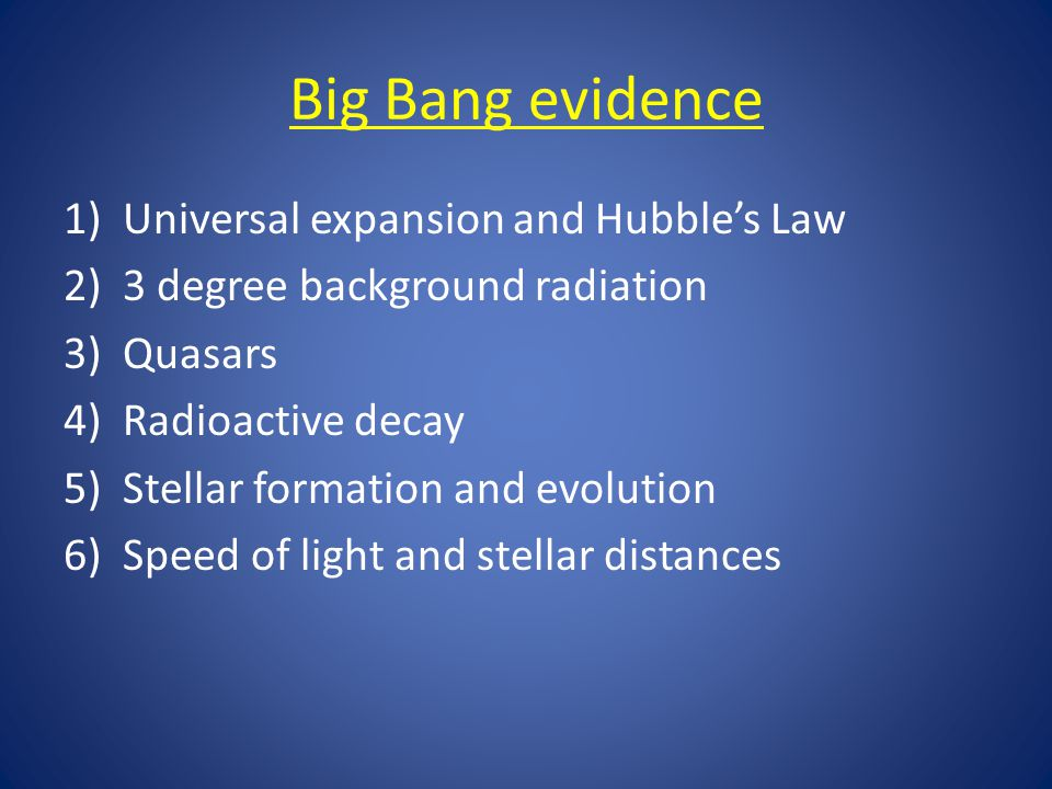 Big Bang evidence 1)Universal expansion and Hubble's Law 2)3 degree background radiation 3)Quasars 4)Radioactive decay 5)Stellar formation and evolution 6)Speed of light and stellar distances
