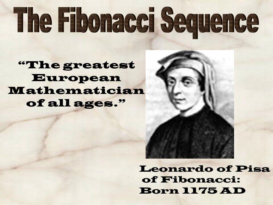 The greatest European Mathematician of all ages. Leonardo of Pisa of Fibonacci: Born 1175 AD
