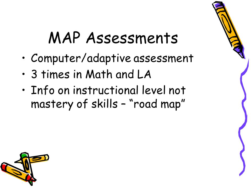 MAP Assessments Computer/adaptive assessment 3 times in Math and LA Info on instructional level not mastery of skills – road map