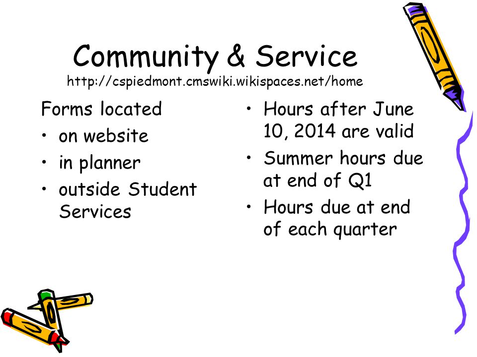 Community & Service http://cspiedmont.cmswiki.wikispaces.net/home Forms located on website in planner outside Student Services Hours after June 10, 2014 are valid Summer hours due at end of Q1 Hours due at end of each quarter