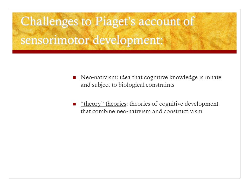 Challenges to Piaget's account of sensorimotor development: Neo-nativism: idea that cognitive knowledge is innate and subject to biological constraint