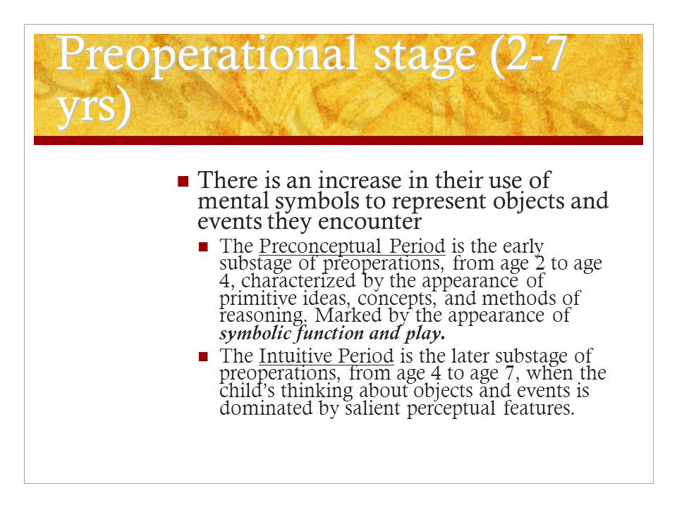 Preoperational stage (2-7 yrs) There is an increase in their use of mental symbols to represent objects and events they encounter The Preconceptual Pe