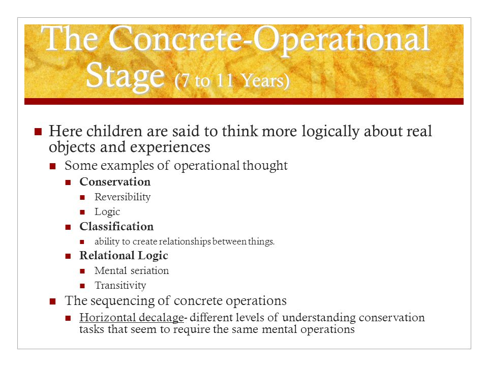 The Concrete-Operational Stage (7 to 11 Years) Here children are said to think more logically about real objects and experiences Some examples of oper