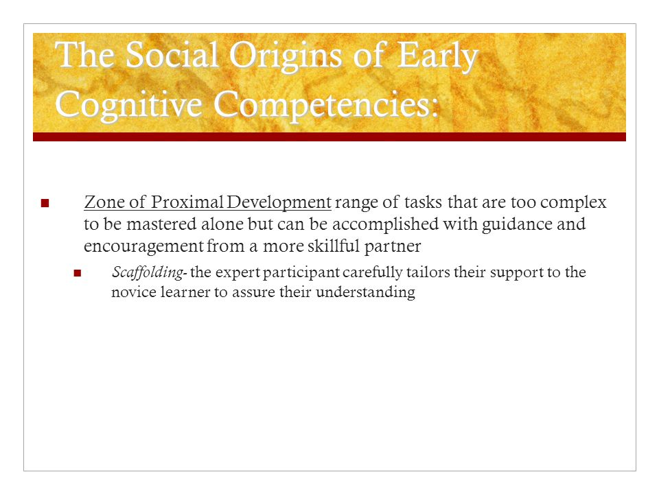 The Social Origins of Early Cognitive Competencies: Zone of Proximal Development range of tasks that are too complex to be mastered alone but can be a