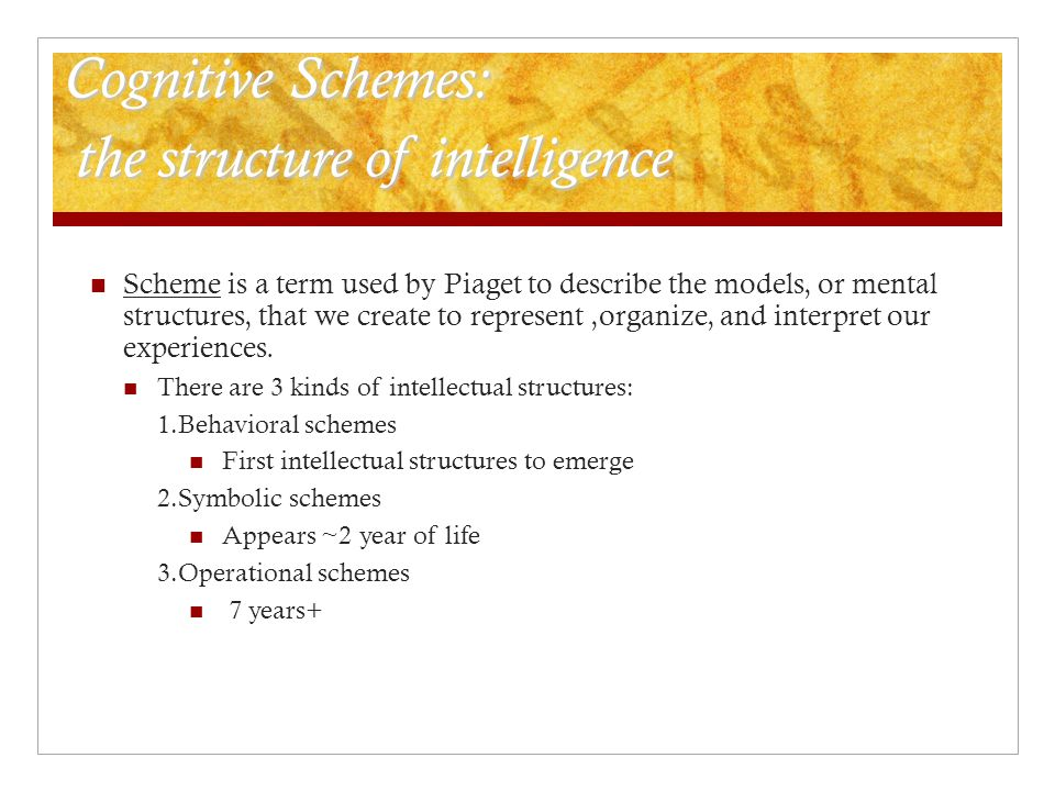 Cognitive Schemes: the structure of intelligence Scheme is a term used by Piaget to describe the models, or mental structures, that we create to repre