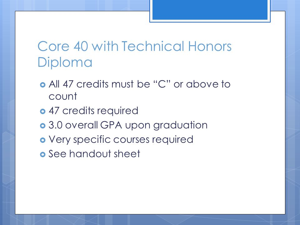 Core 40 with Academic Honors Diploma  47 credits required  All 47 credits must be C or above to count  3.0 overall GPA upon graduation  Math each year of high school NEW  Very specific courses required  See handout sheet