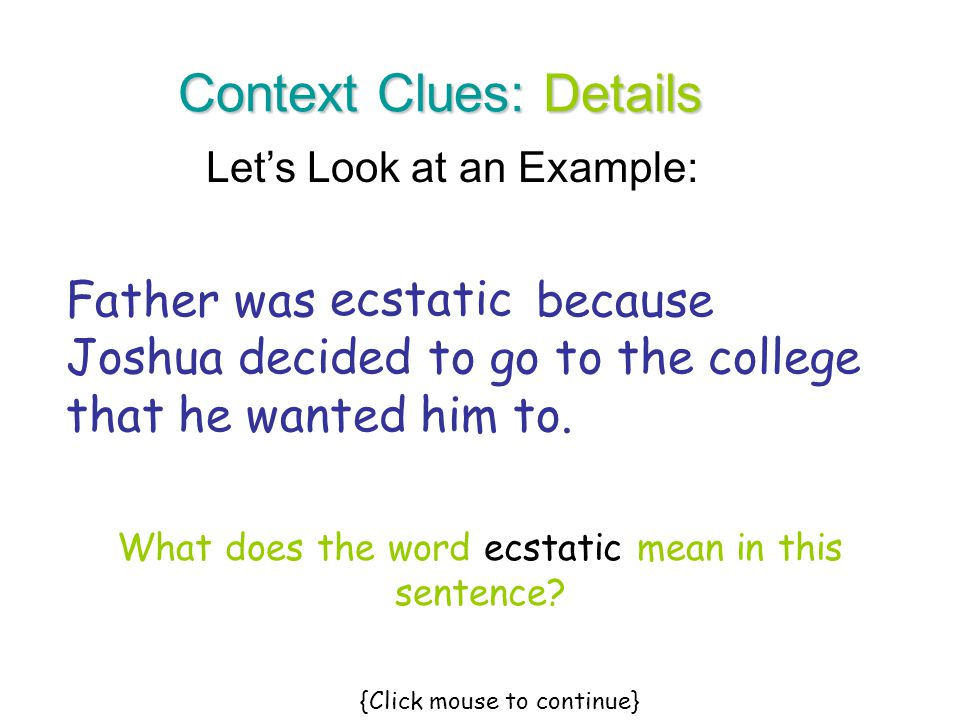 Let's Look at an Example: Context Clues: Details Father was because Joshua decided to go to the college that he wanted him to. ecstatic What does the
