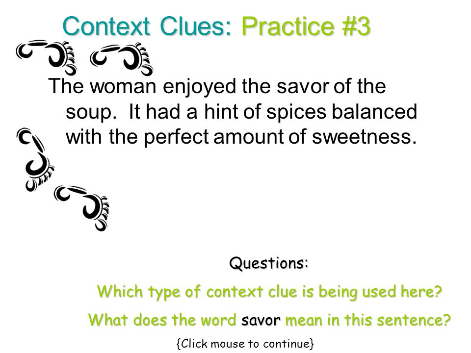 Context Clues: Practice #3 The woman enjoyed the savor of the soup. It had a hint of spices balanced with the perfect amount of sweetness. Questions: