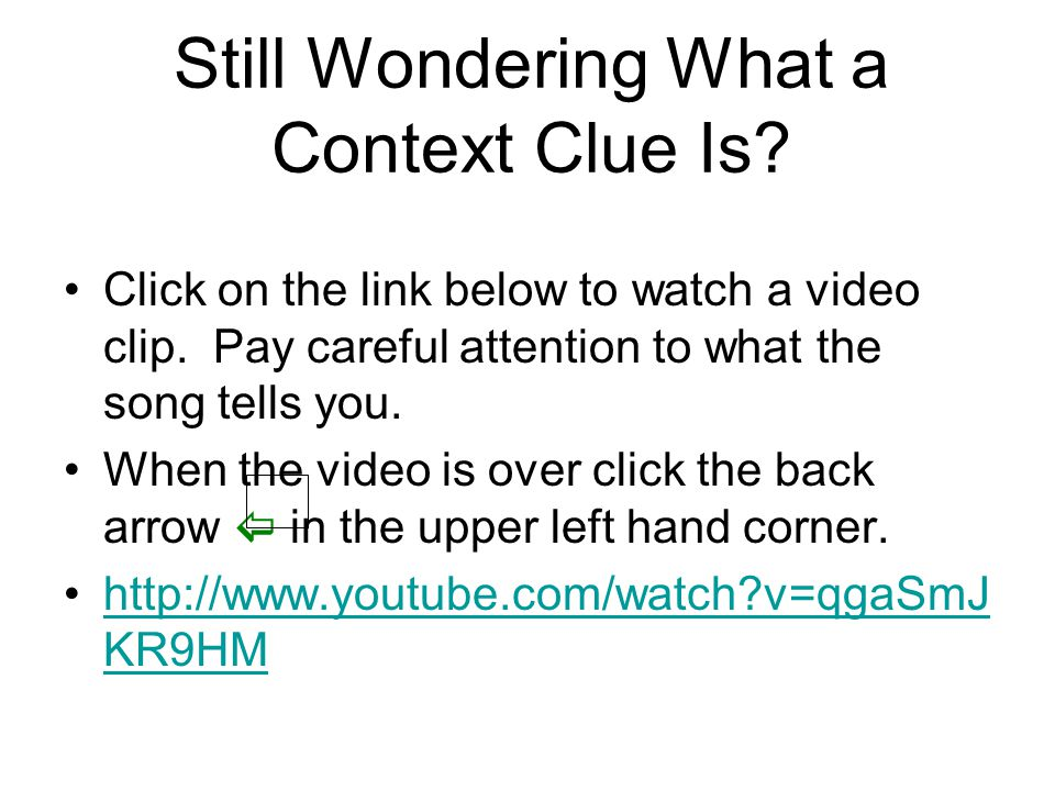 Still Wondering What a Context Clue Is? Click on the link below to watch a video clip. Pay careful attention to what the song tells you. When the vide