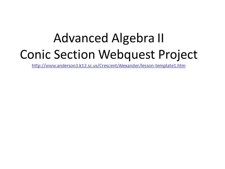 Advanced Algebra II Conic Section Webquest Project http://www.anderson3.k12.sc.us/Crescent/Alexander/lesson-template1.htm http://www.anderson3.k12.sc.us/Crescent/Alexander/lesson-template1.htm