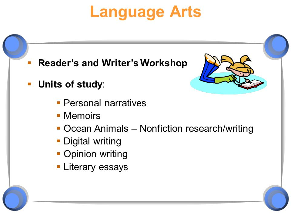 Language Arts  Reader's and Writer's Workshop  Units of study:  Personal narratives  Memoirs  Ocean Animals – Nonfiction research/writing  Digital writing  Opinion writing  Literary essays