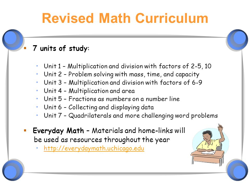 Revised Math Curriculum  7 units of study: Unit 1 – Multiplication and division with factors of 2-5, 10 Unit 2 – Problem solving with mass, time, and capacity Unit 3 – Multiplication and division with factors of 6-9 Unit 4 – Multiplication and area Unit 5 – Fractions as numbers on a number line Unit 6 – Collecting and displaying data Unit 7 – Quadrilaterals and more challenging word problems  Everyday Math – Materials and home-links will be used as resources throughout the year http://everydaymath.uchicago.eduttp://everydaymath.uchicago.edu