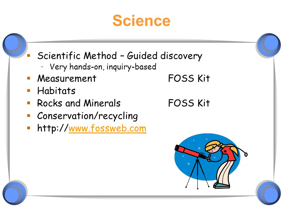 Science  Scientific Method – Guided discovery Very hands-on, inquiry-based  MeasurementFOSS Kit  Habitats  Rocks and MineralsFOSS Kit  Conservation/recycling  http://www.fossweb.comwww.fossweb.com