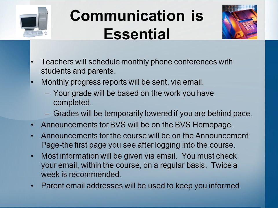 Communication is Essential Teachers will schedule monthly phone conferences with students and parents. Monthly progress reports will be sent, via emai