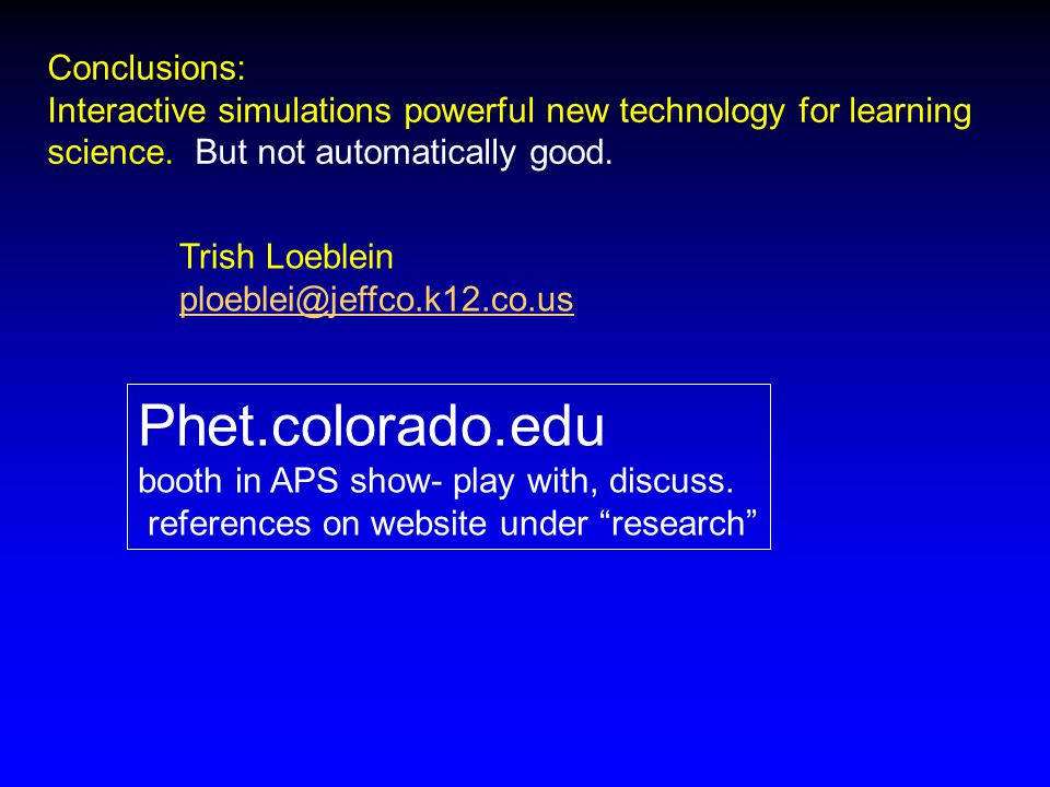 Conclusions: Interactive simulations powerful new technology for learning science. But not automatically good. Phet.colorado.edu booth in APS show- pl