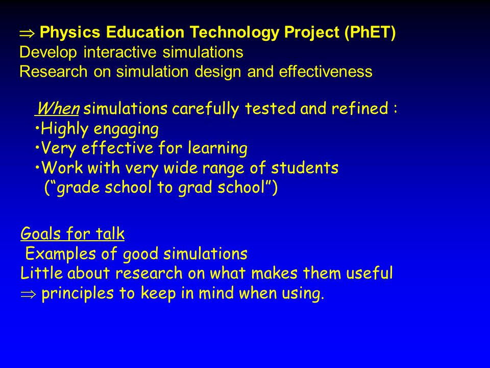  Physics Education Technology Project (PhET) Develop interactive simulations Research on simulation design and effectiveness Goals for talk Examples of good simulations Little about research on what makes them useful  principles to keep in mind when using.