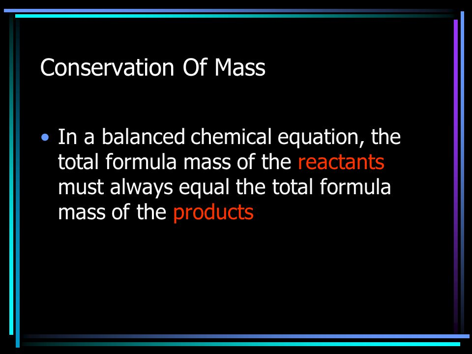 Conservation Of Mass In a balanced chemical equation, the total formula mass of the reactants must always equal the total formula mass of the products
