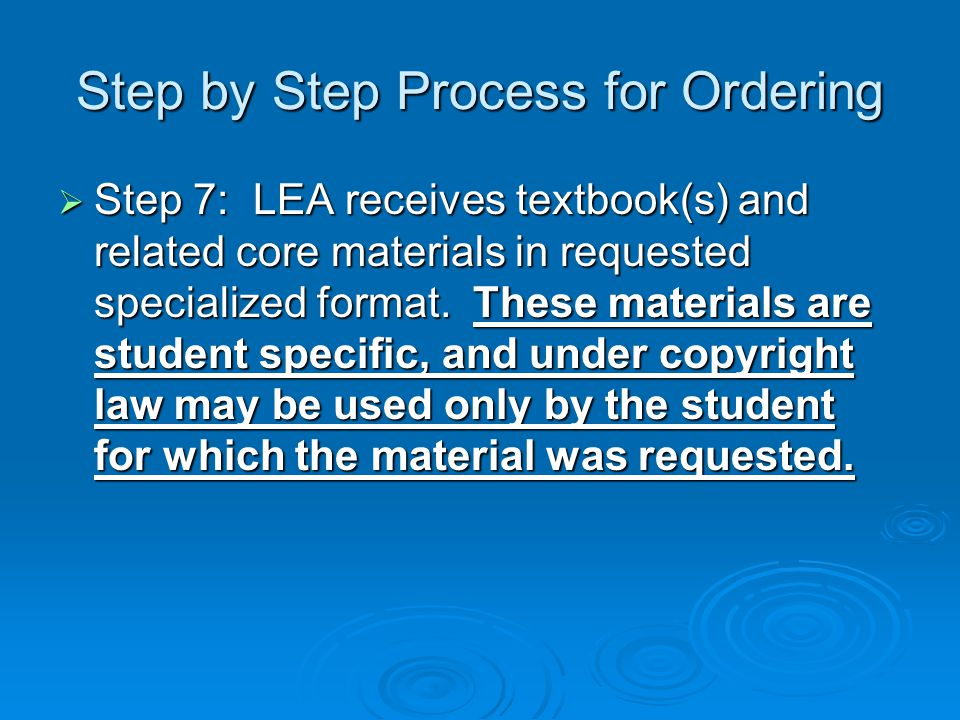Step by Step Process for Ordering  Step 7: LEA receives textbook(s) and related core materials in requested specialized format. These materials are s