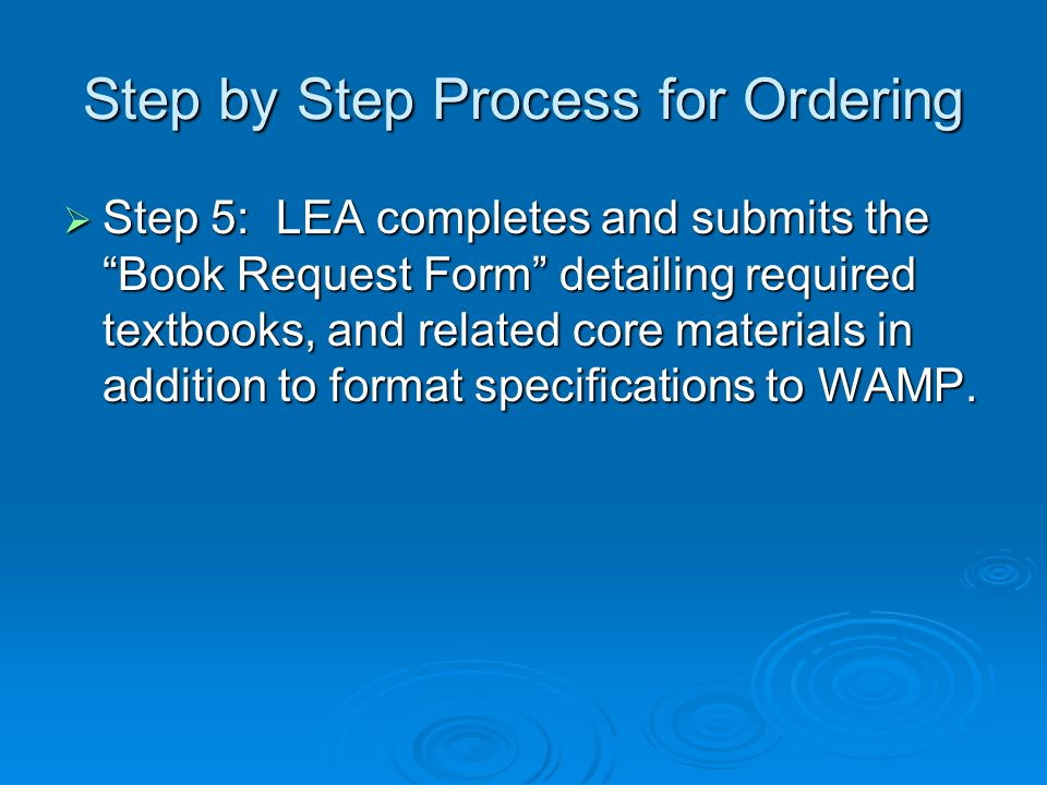 "Step by Step Process for Ordering  Step 5: LEA completes and submits the ""Book Request Form"" detailing required textbooks, and related core materials"