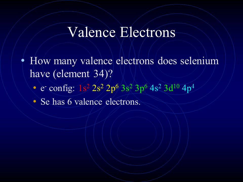 Valence Electrons How many valence electrons does selenium have (element 34)? e - config: 1s 2 2s 2 2p 6 3s 2 3p 6 4s 2 3d 10 4p 4 Se has 6 valence el