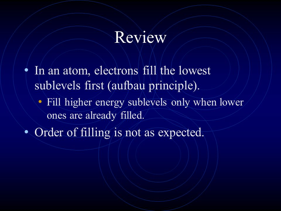 Review In an atom, electrons fill the lowest sublevels first (aufbau principle). Fill higher energy sublevels only when lower ones are already filled.