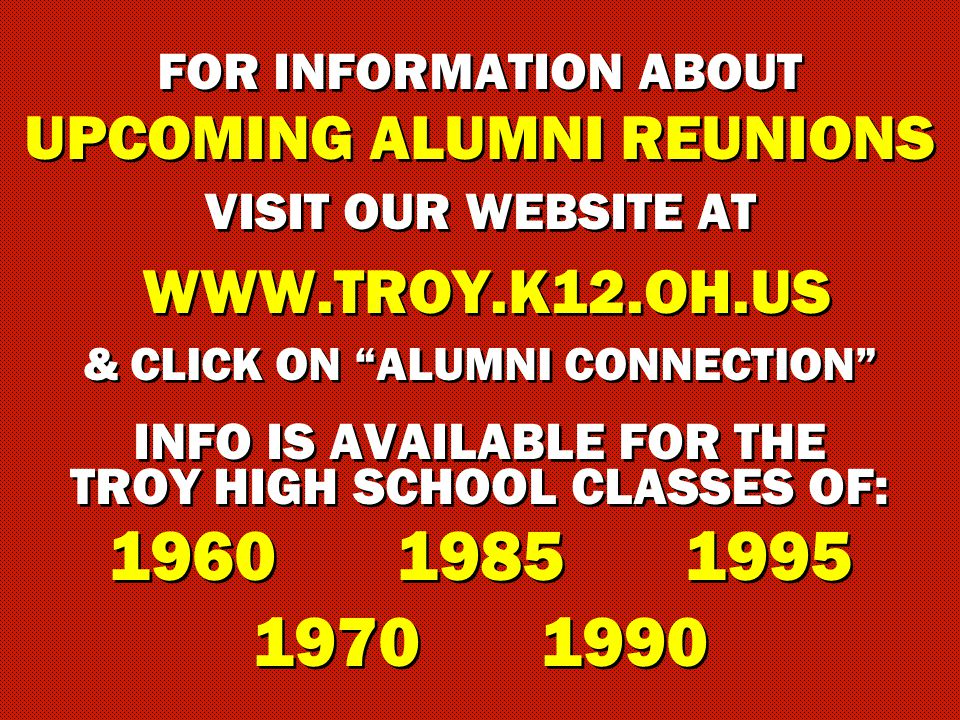 FOR INFORMATION ABOUT UPCOMING ALUMNI REUNIONS VISIT OUR WEBSITE AT WWW.TROY.K12.OH.US & CLICK ON ALUMNI CONNECTION INFO IS AVAILABLE FOR THE TROY HIGH SCHOOL CLASSES OF: 196019851995 19701990 FOR INFORMATION ABOUT UPCOMING ALUMNI REUNIONS VISIT OUR WEBSITE AT WWW.TROY.K12.OH.US & CLICK ON ALUMNI CONNECTION INFO IS AVAILABLE FOR THE TROY HIGH SCHOOL CLASSES OF: 196019851995 19701990