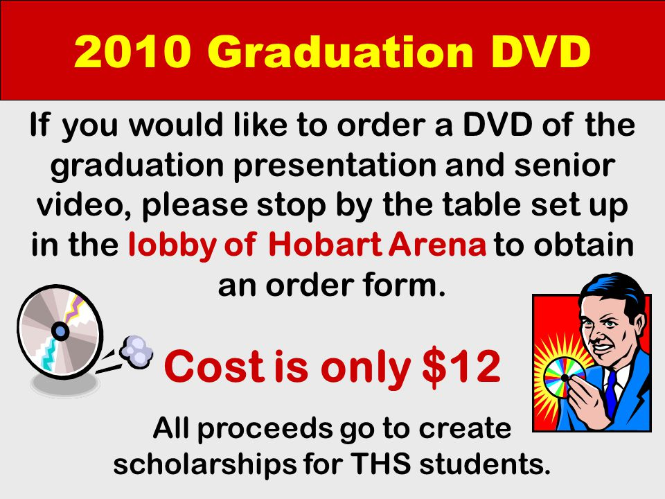 2010 Graduation DVD If you would like to order a DVD of the graduation presentation and senior video, please stop by the table set up in the lobby of Hobart Arena to obtain an order form.