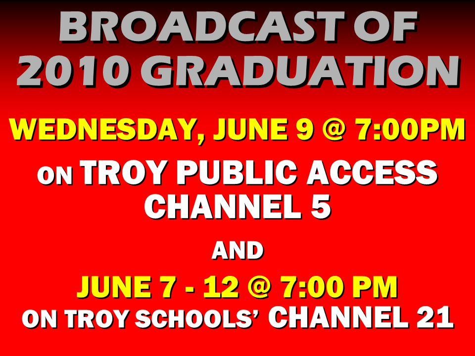 BROADCAST OF 2010 GRADUATION WEDNESDAY, JUNE 9 @ 7:00PM ON TROY PUBLIC ACCESS CHANNEL 5 AND JUNE 7 - 12 @ 7:00 PM ON TROY SCHOOLS' CHANNEL 21 WEDNESDAY, JUNE 9 @ 7:00PM ON TROY PUBLIC ACCESS CHANNEL 5 AND JUNE 7 - 12 @ 7:00 PM ON TROY SCHOOLS' CHANNEL 21