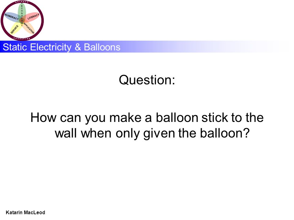 KATARIN MACLEOD Katarin MacLeod NUMERACY TECHNOLOGYTECHNOLOGY LITERACY SERVICE APPLICATION Static Electricity & Balloons Question: How can you make a