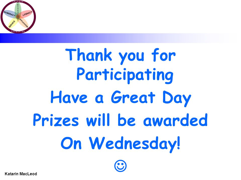 KATARIN MACLEOD Katarin MacLeod NUMERACY TECHNOLOGYTECHNOLOGY LITERACY SERVICE APPLICATION Thank you for Participating Have a Great Day Prizes will be