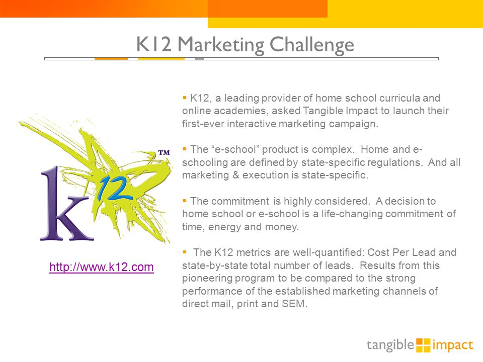 K12 Marketing Challenge  K12, a leading provider of home school curricula and online academies, asked Tangible Impact to launch their first-ever interactive marketing campaign.
