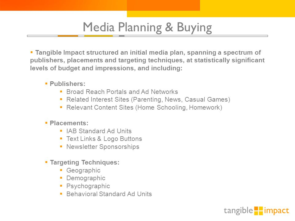 Media Planning & Buying  Tangible Impact structured an initial media plan, spanning a spectrum of publishers, placements and targeting techniques, at statistically significant levels of budget and impressions, and including:  Publishers:  Broad Reach Portals and Ad Networks  Related Interest Sites (Parenting, News, Casual Games)  Relevant Content Sites (Home Schooling, Homework)  Placements:  IAB Standard Ad Units  Text Links & Logo Buttons  Newsletter Sponsorships  Targeting Techniques:  Geographic  Demographic  Psychographic  Behavioral Standard Ad Units