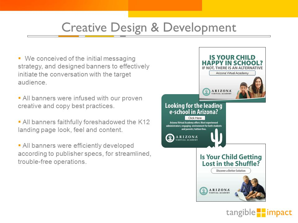 Creative Design & Development  We conceived of the initial messaging strategy, and designed banners to effectively initiate the conversation with the target audience.