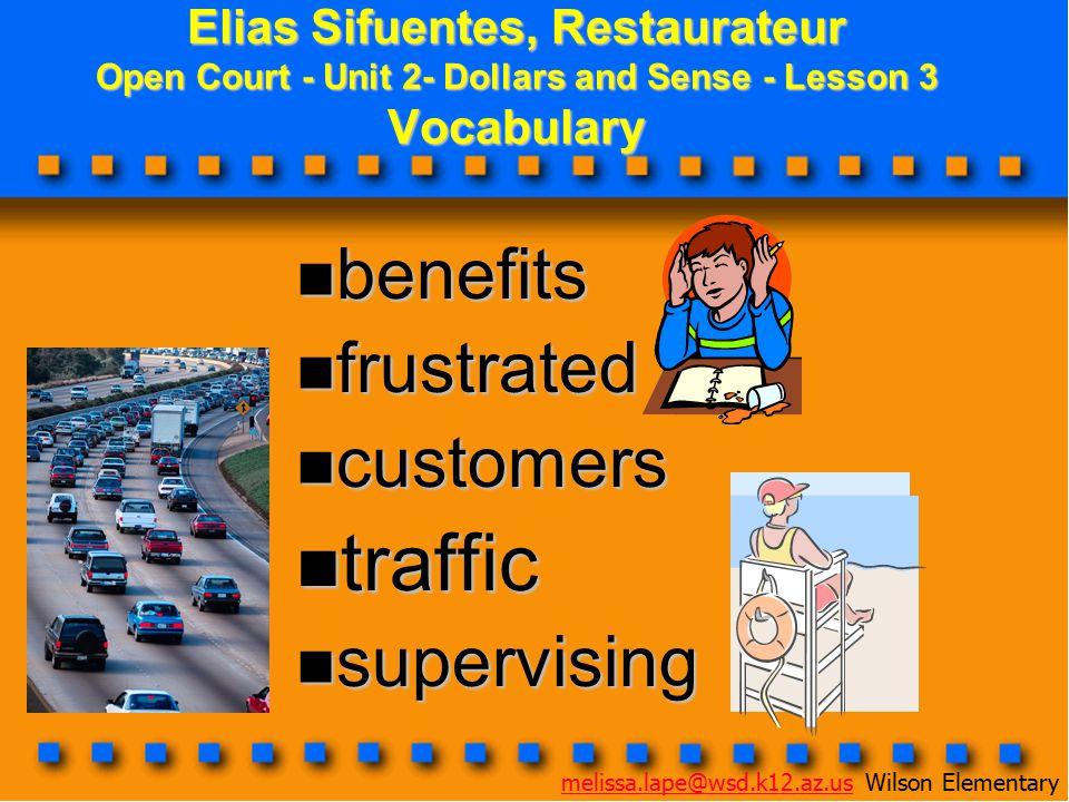 Elias Sifuentes, Restaurateur Open Court - Unit 2- Dollars and Sense - Lesson 3 Vocabulary benefits benefits frustrated frustrated customers customers traffic traffic supervising supervising melissa.lape@wsd.k12.az.usmelissa.lape@wsd.k12.az.us Wilson Elementary