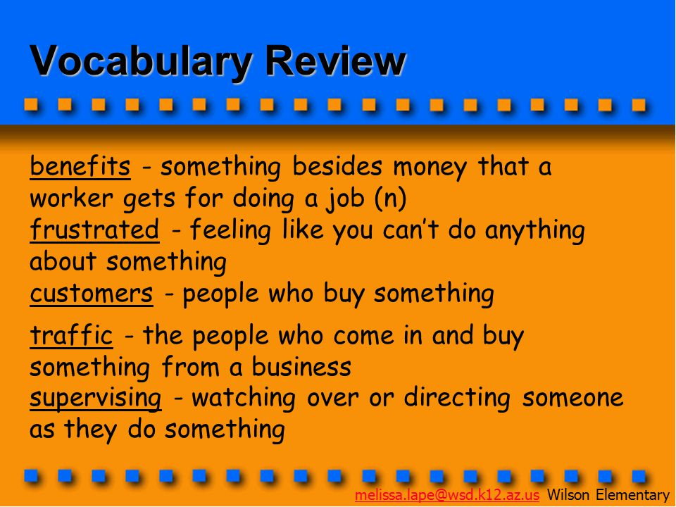 Vocabulary Review benefits - something besides money that a worker gets for doing a job (n) frustrated - feeling like you can't do anything about something customers - people who buy something traffic - the people who come in and buy something from a business supervising - watching over or directing someone as they do something melissa.lape@wsd.k12.az.usmelissa.lape@wsd.k12.az.us Wilson Elementary