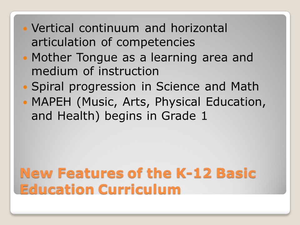 New Features of the K-12 Basic Education Curriculum Vertical continuum and horizontal articulation of competencies Mother Tongue as a learning area and medium of instruction Spiral progression in Science and Math MAPEH (Music, Arts, Physical Education, and Health) begins in Grade 1