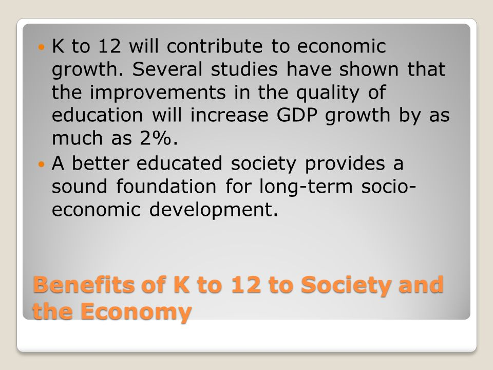 Benefits of K to 12 to Society and the Economy K to 12 will contribute to economic growth.