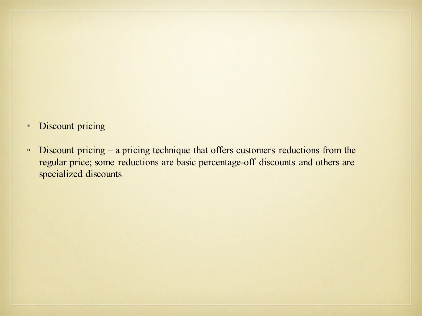Calculating and Revising Prices  Break-Even Analysis – The level of sales at which revenues equal total costs - (Fixed Costs) / (unit selling price – variable costs) = Number of units needed to break-even ◦ selling price – the actual or projected price per unit  Markup -the amount added to the cost of an item to cover expenses and ensure a profit (cost + markup = price; price – markup = cost; price – cost = markup)  Markdown – the amount of money taken off an original price (price * markdown percentage = $ markdown; price – markdown = sales price)  Discounts – a pricing technique that offers customers reductions from the regular price; some reductions are basic percentage off discounts and others are specialized discounts (price * discount percentage = discount dollars; price – discount dollars = discounted price)