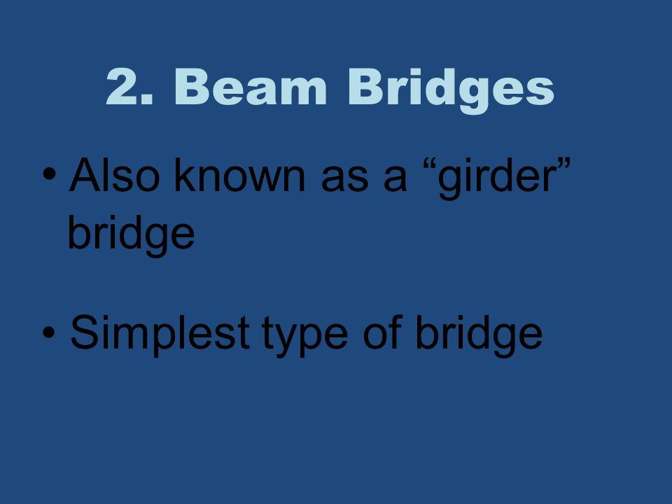 "2. Beam Bridges Also known as a ""girder"" bridge Simplest type of bridge"