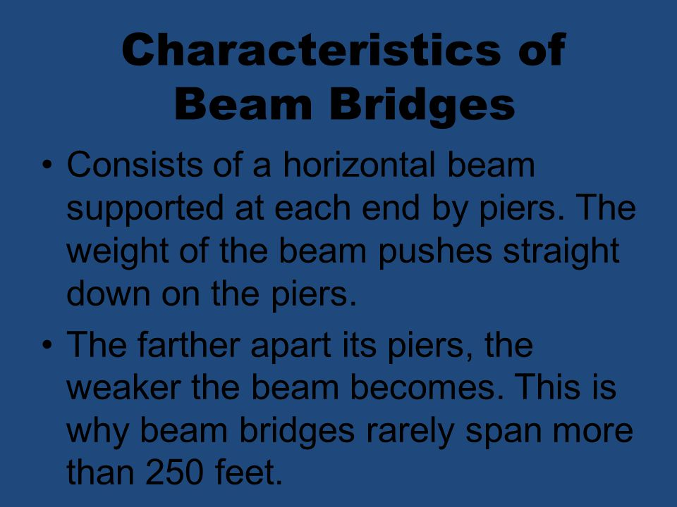 Consists of a horizontal beam supported at each end by piers. The weight of the beam pushes straight down on the piers. The farther apart its piers, t