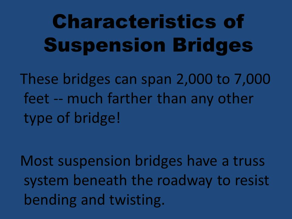 These bridges can span 2,000 to 7,000 feet -- much farther than any other type of bridge! Most suspension bridges have a truss system beneath the road