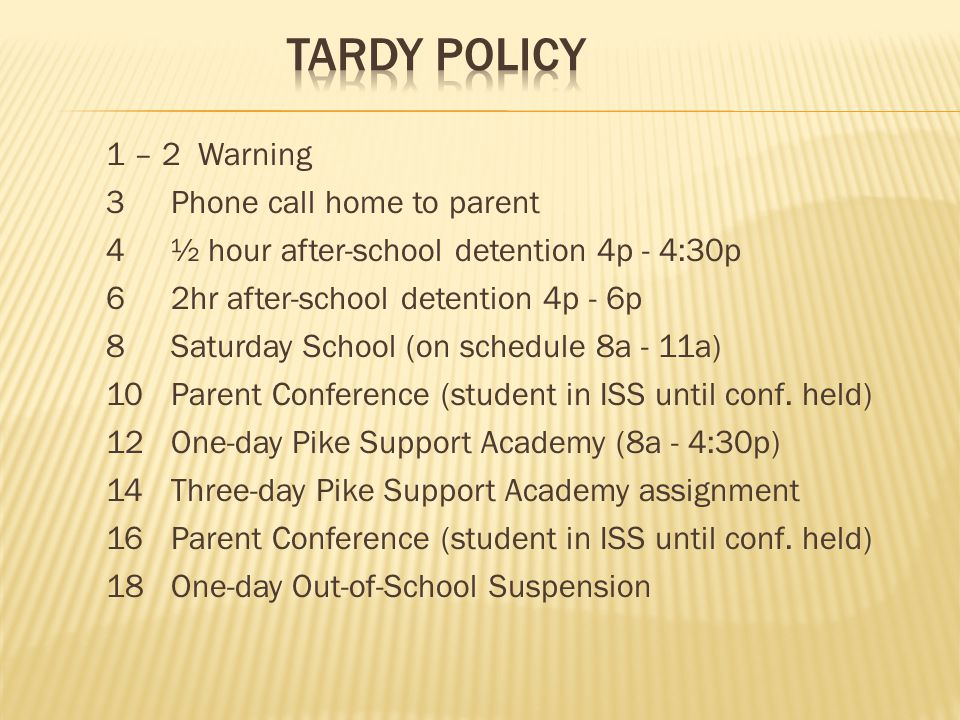 1 – 2 Warning 3 Phone call home to parent 4 ½ hour after-school detention 4p - 4:30p 6 2hr after-school detention 4p - 6p 8 Saturday School (on schedule 8a - 11a) 10 Parent Conference (student in ISS until conf.