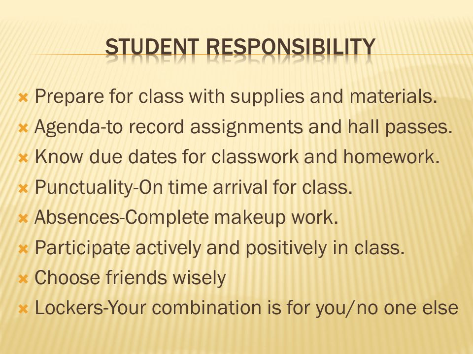  Prepare for class with supplies and materials.  Agenda-to record assignments and hall passes.  Know due dates for classwork and homework.  Punctu