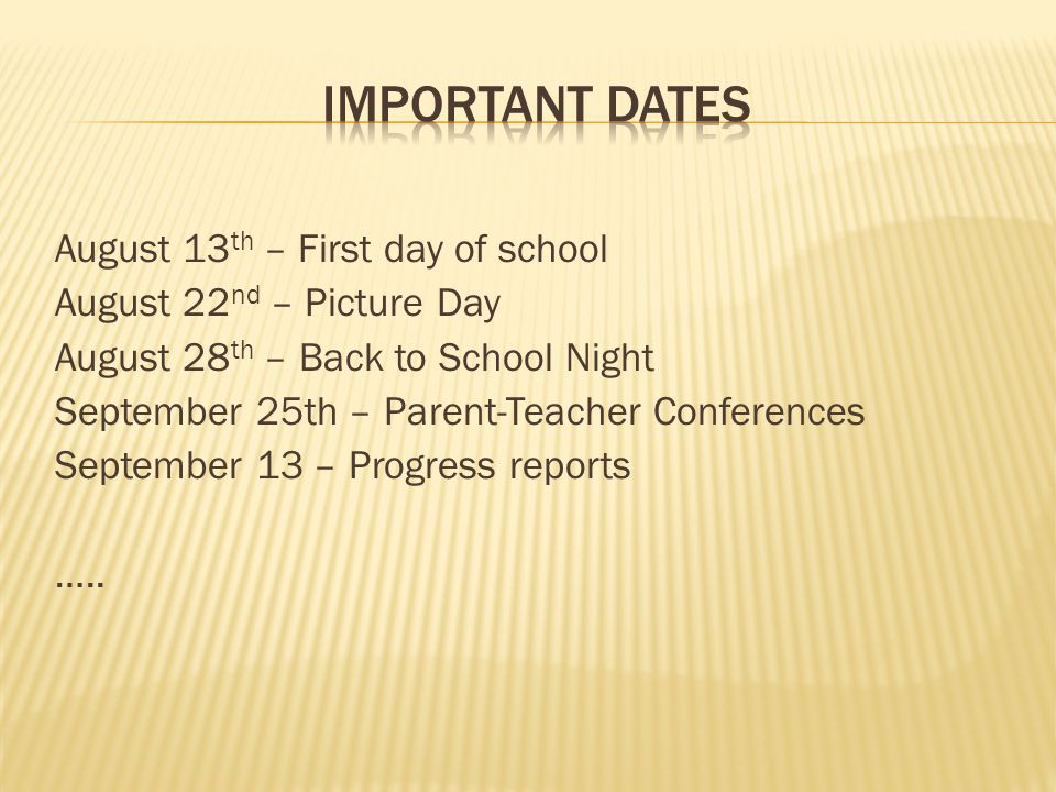 August 13 th – First day of school August 22 nd – Picture Day August 28 th – Back to School Night September 25th – Parent-Teacher Conferences September 13 – Progress reports …..