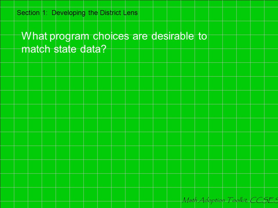Section 1: Developing the District Lens What program choices are essential to match state data? Math Adoption Toolkit, CCSESA