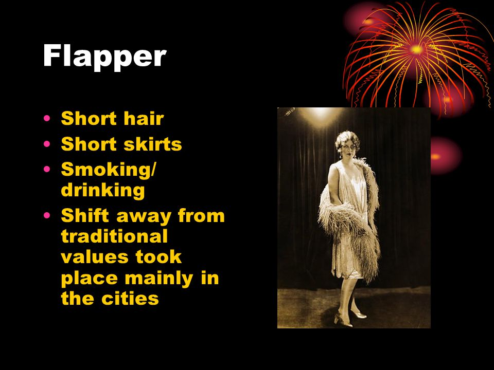 Flapper Short hair Short skirts Smoking/ drinking Shift away from traditional values took place mainly in the cities