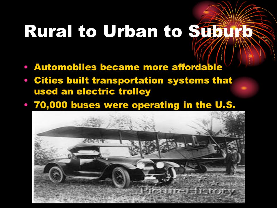 Rural to Urban to Suburb Automobiles became more affordable Cities built transportation systems that used an electric trolley 70,000 buses were operating in the U.S.