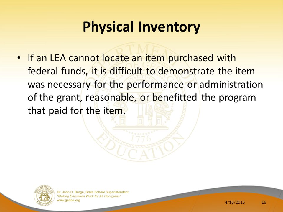 Physical Inventory If an LEA cannot locate an item purchased with federal funds, it is difficult to demonstrate the item was necessary for the performance or administration of the grant, reasonable, or benefitted the program that paid for the item.