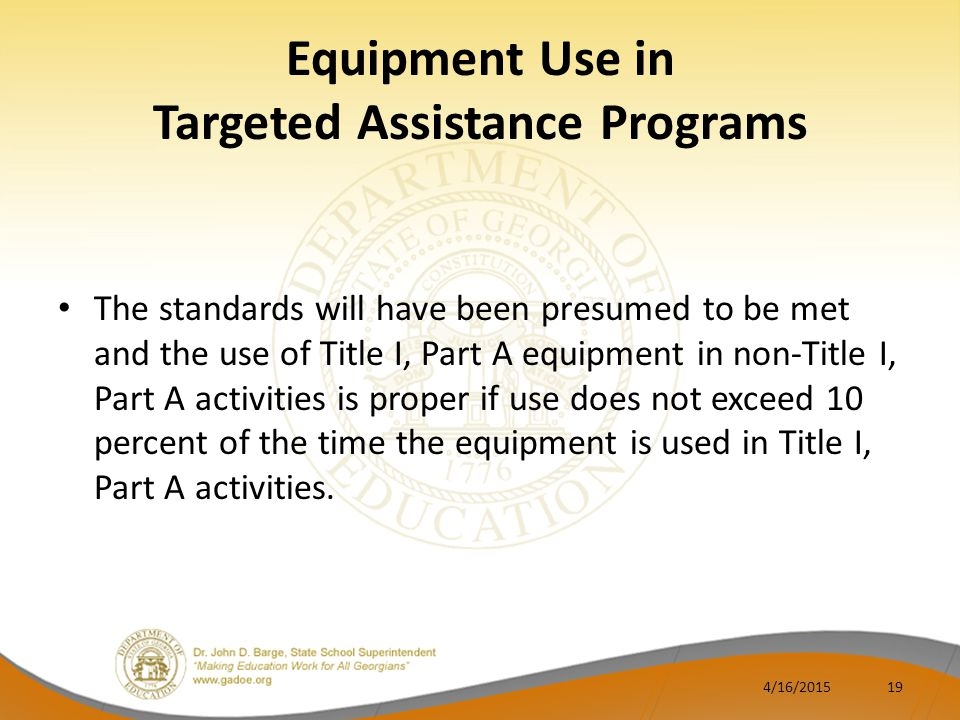 Equipment Use in Targeted Assistance Programs The standards will have been presumed to be met and the use of Title I, Part A equipment in non-Title I, Part A activities is proper if use does not exceed 10 percent of the time the equipment is used in Title I, Part A activities.